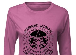 November woman the soul of a witch the fire of a lioness the heart of a hippie the mouth of a sailor shirt