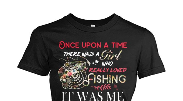 Once upon a time there was a girl who really loved fishing women shirt