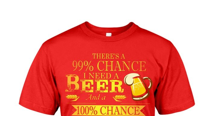 There's a 99% chance I need a beer and a 100% chance shirt