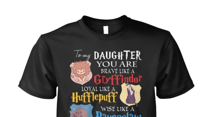 To my daughter you are brave like a Gryffindor Loyal like a Hufflepuff unisex shirt