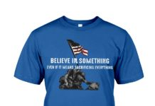 Veteran believe in something even if it means sacrificing everything shirt