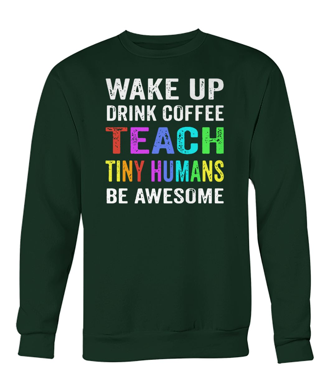 Wake up drink coffee teach tiny humans be awesome crew neck sweatshirt