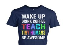 Wake up drink coffee teach tiny humans be awesome shirt