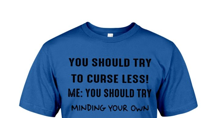 You should try to curse less me you should try minding your own shirt
