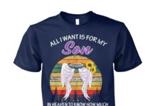 All I want is for my son in heaven to know how much I love and miss him unisex cotton tee