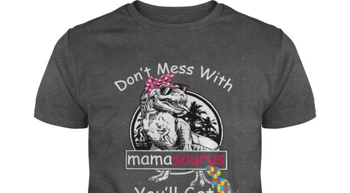 Autism don't mess with mamasaurus you'll get jurasskicked shirt