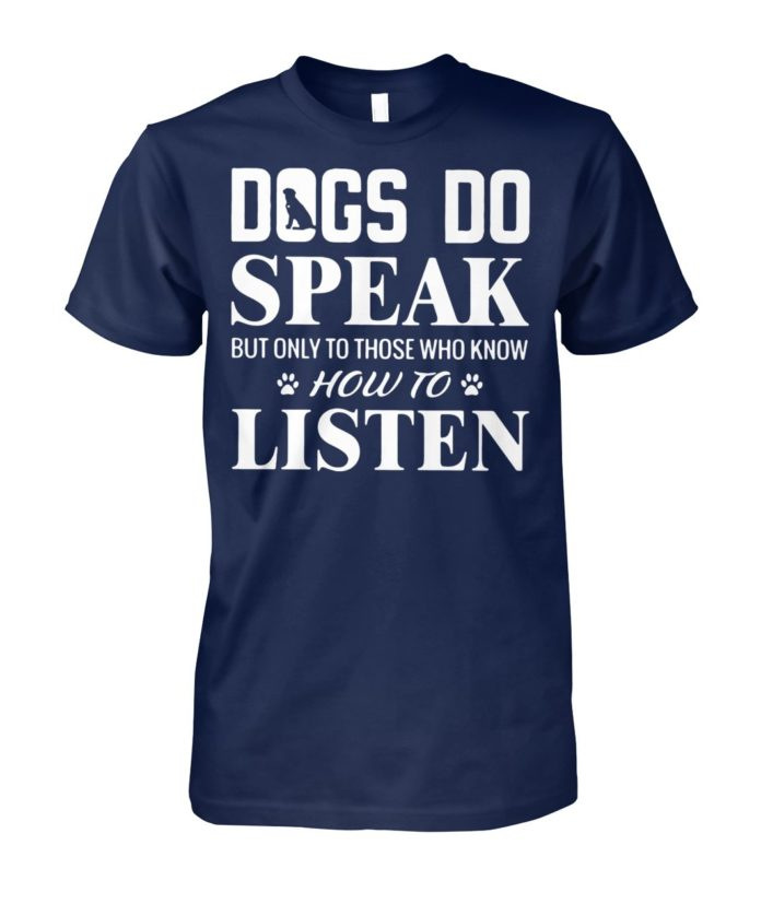 Dogs do speak but only to those who know how to listen unisex cotton tee