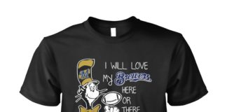 Dr Seuss I will love my Brewers here or there unisex shirt