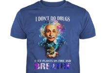 I Don't Do Drugs I Set Plants On Fire And Breathe Albert Einstein shirt