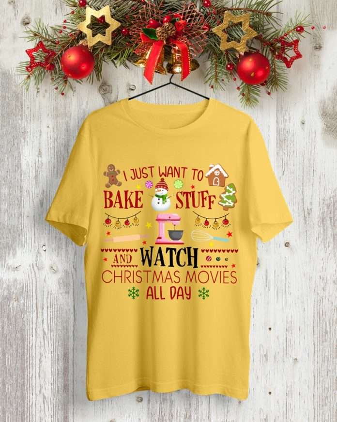 I Just Want to Bake Stuff and Watch Christmas Movies All Day shirt