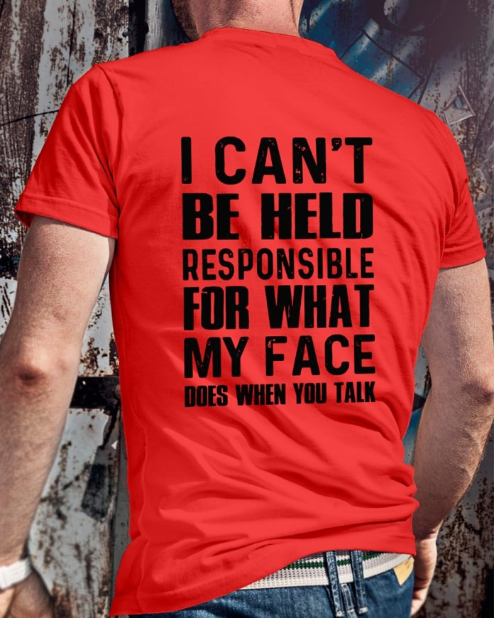 I can't be held responsible for what my face does when you talk shirt