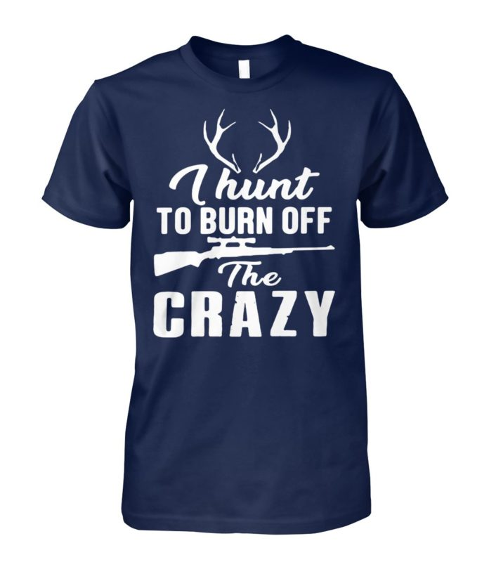 I hunt to burn off the crazy unisex cotton tee