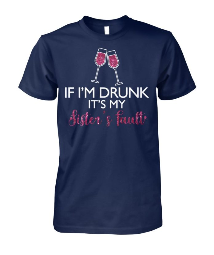 If I'm drunk it's my sister's fault unisex cotton tee
