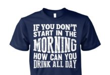 If you don't start in the morning how can you drink all day unisex cotton tee