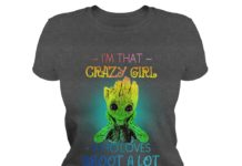 I'm that crazy girl who loves Groot a lot shirt