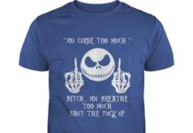 Jack Skellington You curse too much bitch you breathe to much shut the fuck up shirt