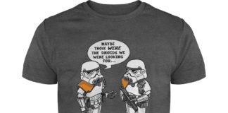 Maybe those were the droids I was looking for Star Wars shirt
