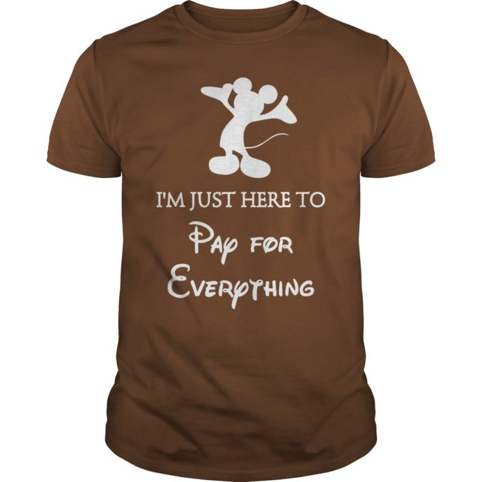 Mickey I'm just here to pay for everything shirt