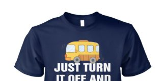 School bus driver just turn it off and restart it that fixes everything unisex shirt