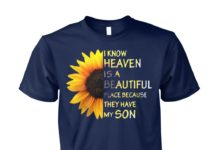 Sunflower I know heaven is a beautiful place because they have my son unisex cotton tee