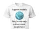 Support bacteria they're the only culture some people have unisex cotton tee
