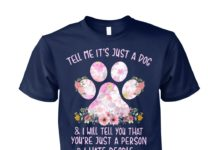 Tell me It's just a dog and I will tell you floral unisex cotton tee
