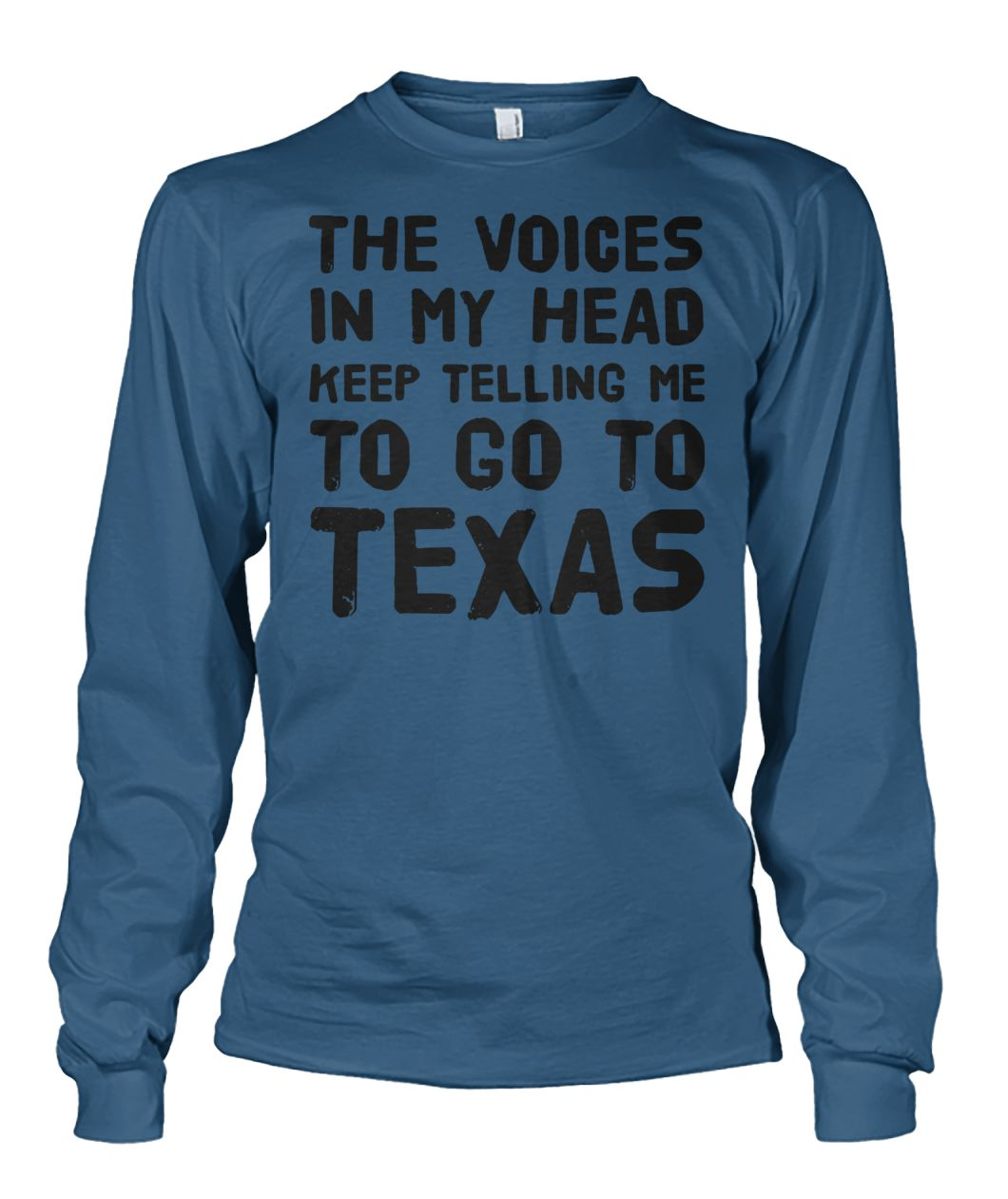 The voices in my head keep telling me to go to texas unisex long sleeve