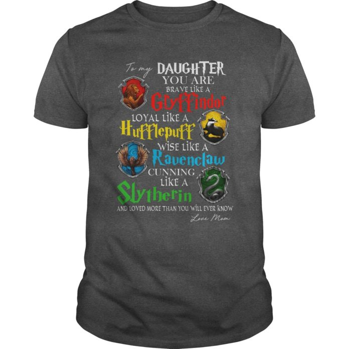 To My Daughter You Are Brave Like A Gryffindor Loyal Like A Hufflepuff shirt