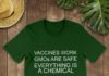 Vaccines Work GMOs are Safe Everything is a Chemical shirt