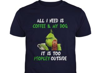 Grinch All I need is coffee and my dog it is too peopley outside shirt
