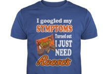 I Googled My Symptoms Turned Out I Just Need Reese's shirt