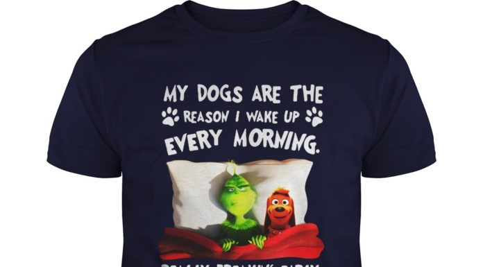 Grinch and Max my dogs are the reason I wake up every morning shirt