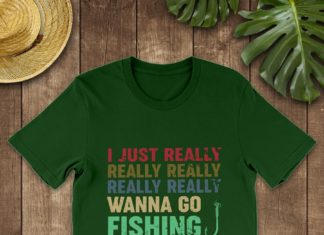 I Just Really Really Wanna Go Fishing shirt