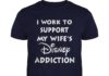 I work to support my wifes Disney addiction shirt