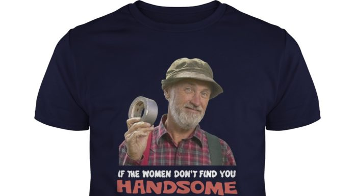 If the women don't find you handsome they should at least find you Handy shirt