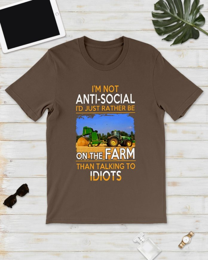 I'm Not Anti-social I'd Just Rather Be On The Farm Than Talking To Idiots shirt