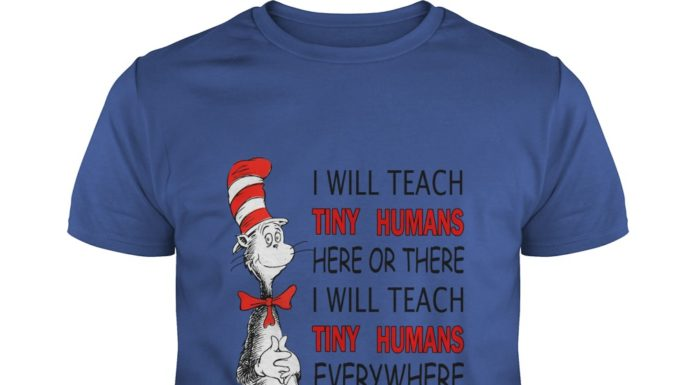 Dr Seuss I will teach Tiny Humans here or there everywhere shirt