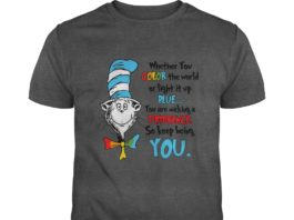 Dr Seuss whether you color the world of light it up blue you are making a difference so keep being you shirt