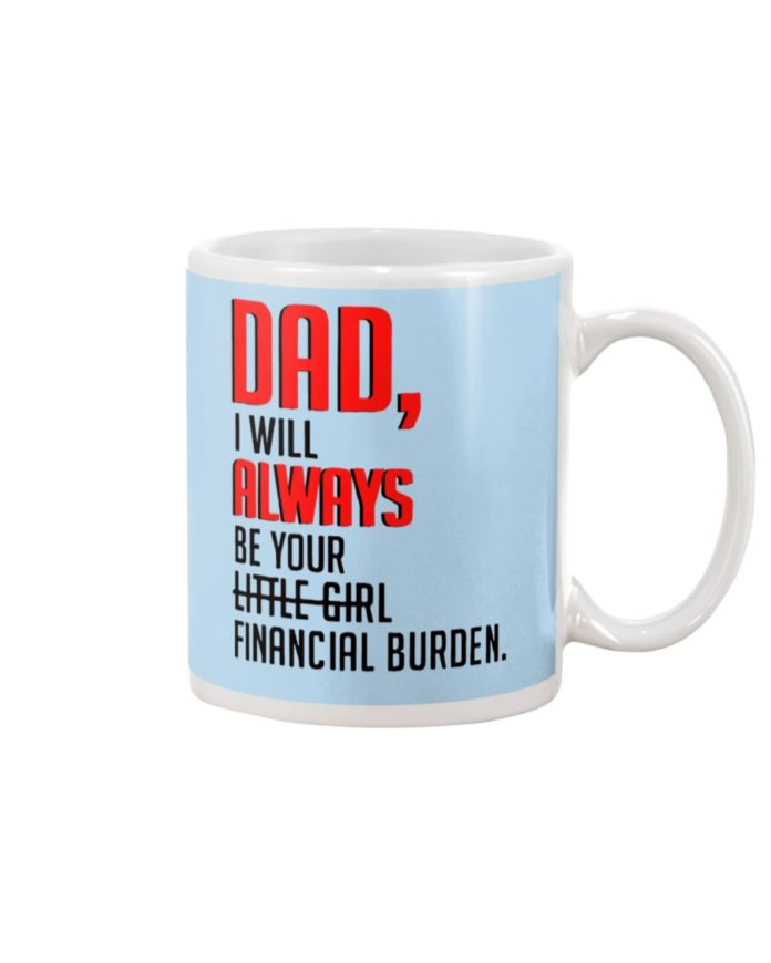 Dad I Will Always Be Your Financial Burden mugDad I Will Always Be Your Financial Burden mug