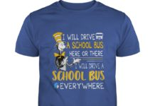 Dr Seuss I will drive a school bus here or there I will drive a school bus everywhere shirt