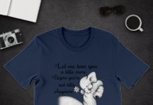 Elephant let me love you a little more before you're not little anymore shirt