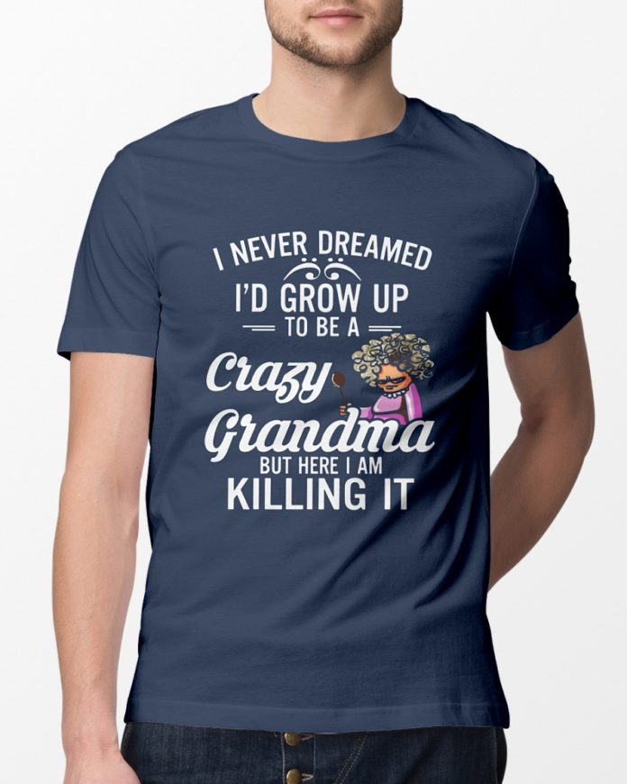 I NEVER DREAMED I'D GROW UP TO BE A CRAZY GRANDMA BUT HERE I AM KILLING IT SHIRT