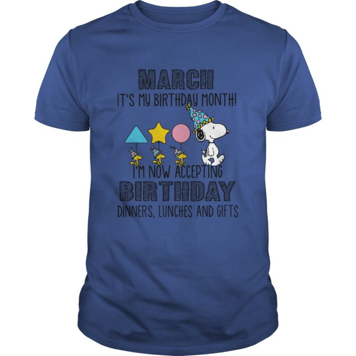 Snoopy March it's my birthday month I'm now accepting birthday dinners lunches and gifts shirt