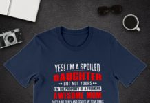 Yes I'm a Spoiled Daughter But Not Yours I'm The Property of A Freaking Awesome Mom shirt
