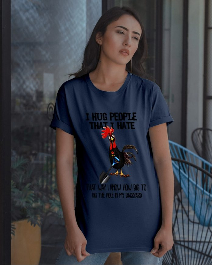 Chicken I Hug People That I Hate That Way I Know How Big To Did The Hole In My Backyard shirt