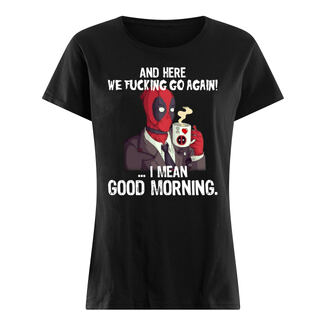 And here we fucking go again i mean good morning deadpool shirt