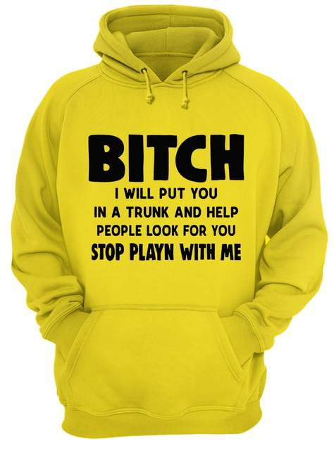 Bitch I will put you in the trunk and help people look for you stop playing with me shirt