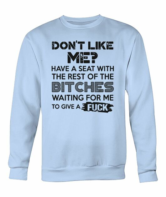 Don't like me have a seat with the rest of the bitches waiting for me shirt