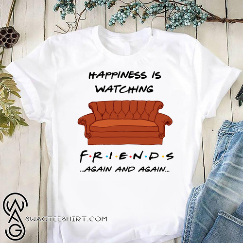 Happiness is watching friends tv show again and again shirt