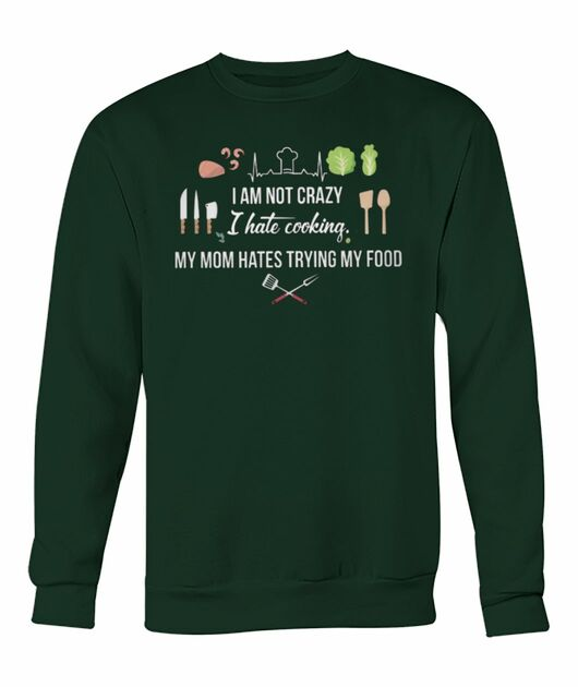 I am not crazy I hate cooking my mom hate trying my food shirt